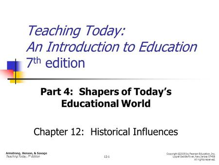 Teaching Today: An Introduction to Education 7 th edition Part 4: Shapers of Today's Educational World Chapter 12: Historical Influences Armstrong, Henson,