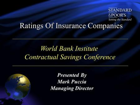 Presented By Mark Puccia Managing Director Ratings Of Insurance Companies World Bank Institute Contractual Savings Conference Contractual Savings Conference.