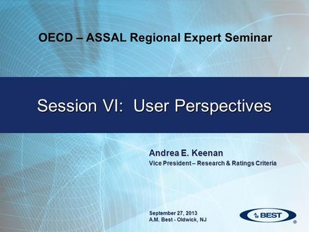 Andrea E. Keenan Vice President – Research & Ratings Criteria Session VI: User Perspectives September 27, 2013 A.M. Best - Oldwick, NJ OECD – ASSAL Regional.