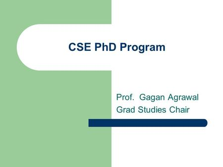 CSE PhD Program Prof. Gagan Agrawal Grad Studies Chair.
