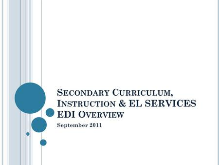 S ECONDARY C URRICULUM, I NSTRUCTION & EL SERVICES EDI O VERVIEW September 2011.