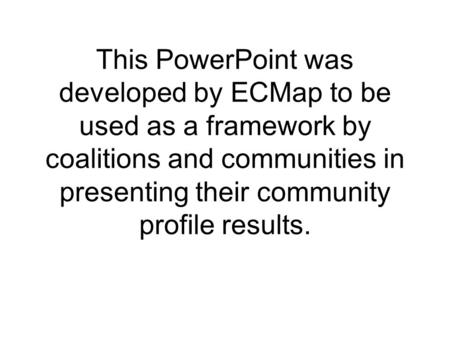 This PowerPoint was developed by ECMap to be used as a framework by coalitions and communities in presenting their community profile results.