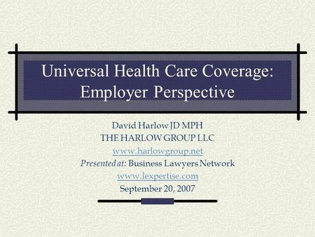 Universal Health Care Coverage: Employer Perspective David Harlow JD MPH THE HARLOW GROUP LLC www.harlowgroup.net Presented at: Business Lawyers Network.