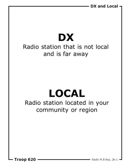 DX and Local Troop 620 DX Radio station that is not local and is far away LOCAL Radio station located in your community or region Radio M.B Req. 2b-1.