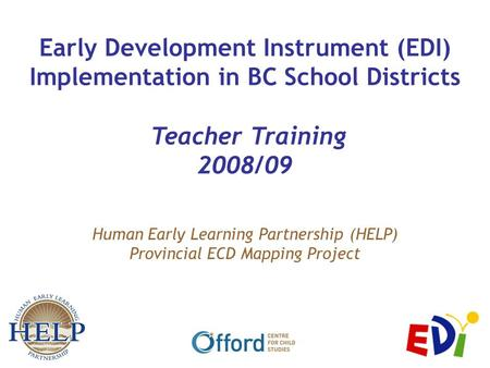 Human Early Learning Partnership (HELP) Provincial ECD Mapping Project Early Development Instrument (EDI) Implementation in BC School Districts Teacher.