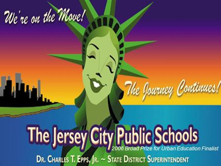 2006 Broad Prize for Urban Education Finalist. The Jersey City Public School District is strongly committed to high expectations for achievement by all.