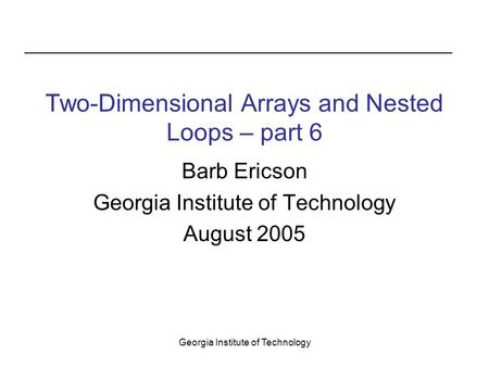 Georgia Institute of Technology Two-Dimensional Arrays and Nested Loops – part 6 Barb Ericson Georgia Institute of Technology August 2005.