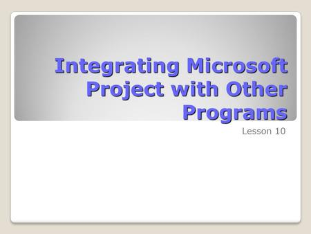 Integrating Microsoft Project with Other Programs Lesson 10.