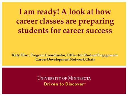 I am ready! A look at how career classes are preparing students for career success Katy Hinz, Program Coordinator, Office for Student Engagement. Career.
