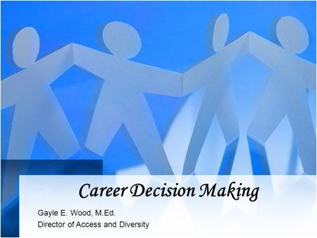 Career Decision Making Gayle E. Wood, M.Ed. Director of Access and Diversity.