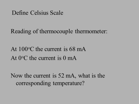 Define Celsius Scale Reading of thermocouple thermometer: At 100 o C the current is 68 mA At 0 o C the current is 0 mA Now the current is 52 mA, what is.