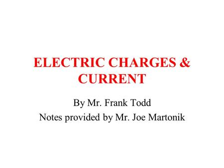 ELECTRIC CHARGES & CURRENT By Mr. Frank Todd Notes provided by Mr. Joe Martonik.