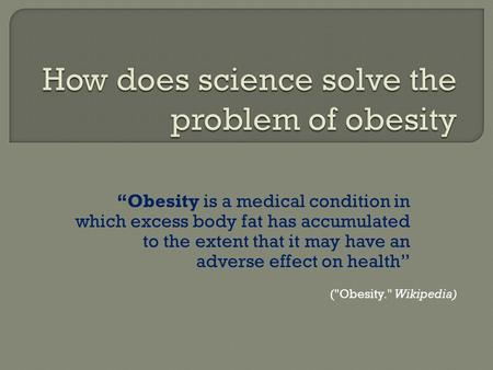 """Obesity is a medical condition in which excess body fat has accumulated to the extent that it may have an adverse effect on health"" (Obesity. Wikipedia)"