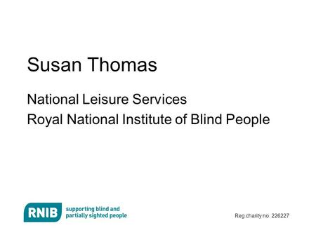 Reg charity no. 226227 Susan Thomas National Leisure Services Royal National Institute of Blind People.