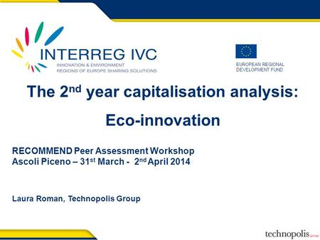 EUROPEAN REGIONAL DEVELOPMENT FUND The 2 nd year capitalisation analysis: Eco-innovation RECOMMEND Peer Assessment Workshop Ascoli Piceno – 31 st March.