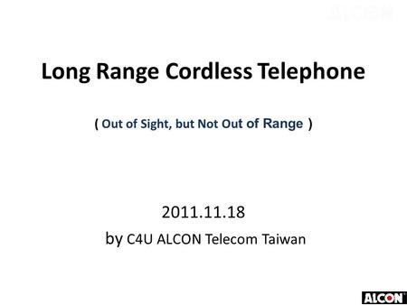 Long Range Cordless Telephone ( Out of Sight, but Not Ou t of Range ) 2011.11.18 by C4U ALCON Telecom Taiwan.