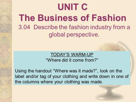 "UNIT C The Business of Fashion 3.04 Describe the fashion industry from a global perspective. TODAY'S WARM-UP ""Where did it come from?"" Using the handout."