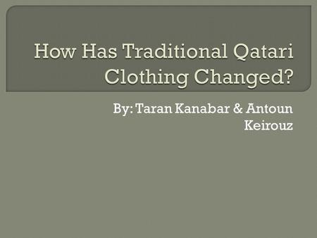 By: Taran Kanabar & Antoun Keirouz.  What is the traditional Qatari clothing?  What Do They Wear Now?  Before and After  Can You Guess?