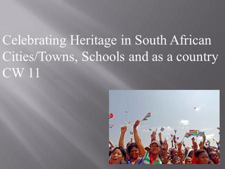 Celebrating Heritage in South African Cities/Towns, Schools and as a country CW 11.
