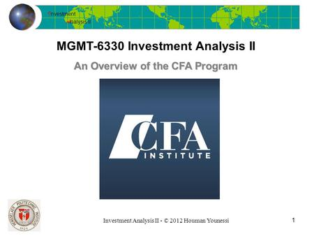 I nvestment A nalysis II Investment Analysis II - © 2012 Houman Younessi MGMT-6330 Investment Analysis II 1 An Overview of the CFA Program.