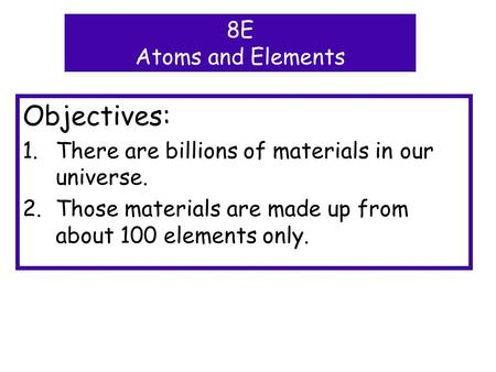Objectives: 1.There are billions of materials in our universe. 2.Those materials are made up from about 100 elements only. 8E Atoms and Elements.