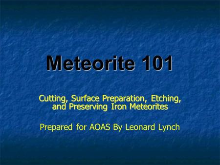 Meteorite 101 Cutting, Surface Preparation, Etching, and Preserving Iron Meteorites Prepared for AOAS By Leonard Lynch.