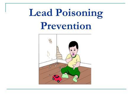 Lead Poisoning Prevention. Lead... A heavy metal Once used in many products (paint, pipes, other building materials) Cannot see or smell it.