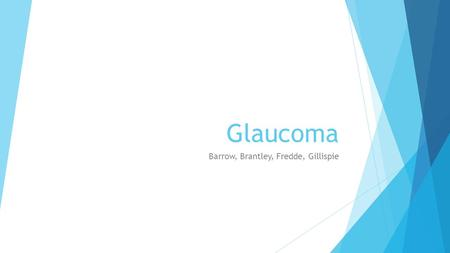 Glaucoma Barrow, Brantley, Fredde, Gillispie. What is Glaucoma?  Glaucoma is an eye condition that causes damage to the optic nerve. The optic nerve.