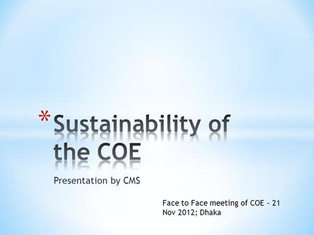 Presentation by CMS Face to Face meeting of COE – 21 Nov 2012; Dhaka.