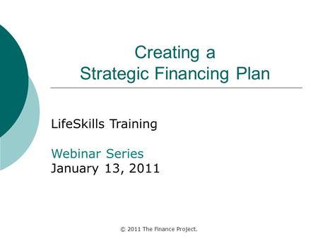 © 2011 The Finance Project. Creating a Strategic Financing Plan LifeSkills Training Webinar Series January 13, 2011.
