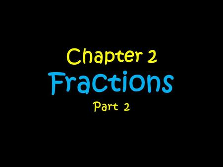 Chapter 2 Fractions Part 2. Day….. 1 – Multiplying Fractions by Fractions 2 –Multiplying Fractions by Whole Numbers 3 –Multiplying Fractions by Mixed.