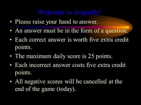 Welcome to Jeopardy! Please raise your hand to answer. An answer must be in the form of a question. Each correct answer is worth five extra credit points.