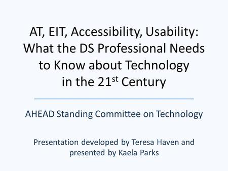 AT, EIT, Accessibility, Usability: What the DS Professional Needs to Know about Technology in the 21 st Century AHEAD Standing Committee on Technology.