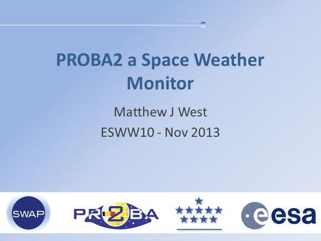 PROBA2 a Space Weather Monitor Matthew J West ESWW10 - Nov 2013.