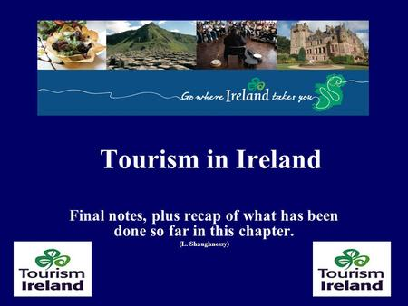 Tourism in Ireland Final notes, plus recap of what has been done so far in this chapter. (L. Shaughnessy)
