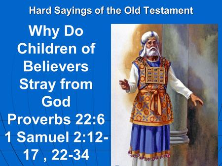 Hard Sayings of the Old Testament Why Do Children of Believers Stray from God Proverbs 22:6 1 Samuel 2:12- 17, 22-34.