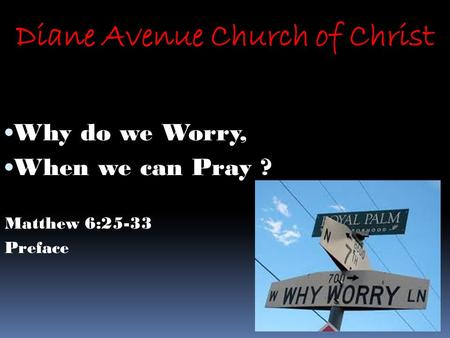 Diane Avenue Church of Christ Why do we Worry, When we can Pray ? Matthew 6:25-33 Preface.