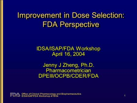 Office of Clinical Pharmacology and Biopharmaceutics IDSA/ISAP/FDA Workshop 4/16/04 1 Improvement in Dose Selection: FDA Perspective IDSA/ISAP/FDA Workshop.