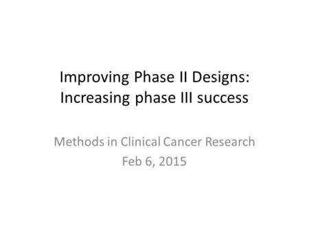 Improving Phase II Designs: Increasing phase III success Methods in Clinical Cancer Research Feb 6, 2015.