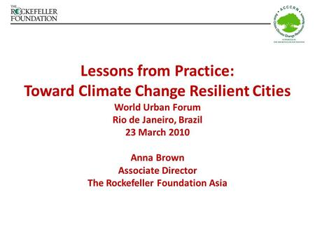 Lessons from Practice: Toward Climate Change Resilient Cities World Urban Forum Rio de Janeiro, Brazil 23 March 2010 Anna Brown Associate Director The.