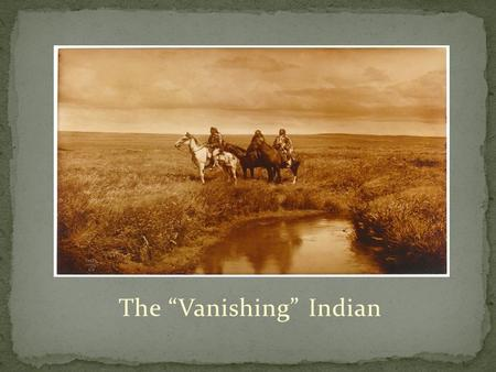 "The ""Vanishing"" Indian. Manifest Destiny The frontier had been closed with Euro-American expansion into every area of the country- Many white settlers."