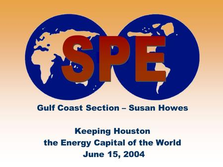 Gulf Coast Section – Susan Howes Keeping Houston the Energy Capital of the World June 15, 2004.