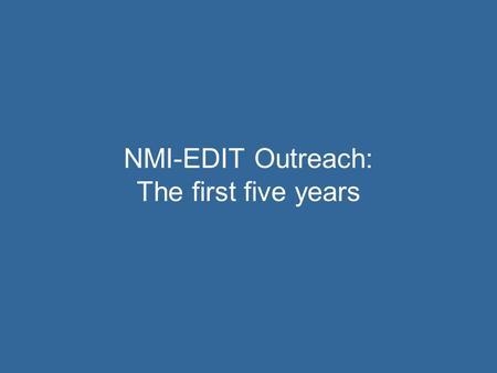 NMI-EDIT Outreach: The first five years. Topics for Today  NMI-EDIT background  Activities  Outcomes  Resources.