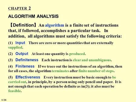 CHAPTER 2 ALGORITHM ANALYSIS 【 Definition 】 An algorithm is a finite set of instructions that, if followed, accomplishes a particular task. In addition,
