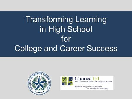 Transforming Learning in High School for College and Career Success.