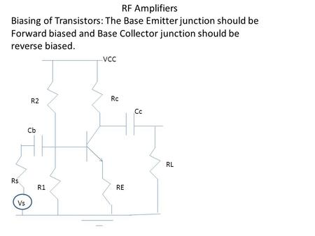 RF Amplifiers Biasing of Transistors: The Base Emitter junction should be Forward biased and Base Collector junction should be reverse biased. R2 R1 Rc.