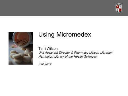 Using Micromedex Terri Wilson Unit Assistant Director & Pharmacy Liaison Librarian Harrington Library of the Health Sciences Fall 2012.