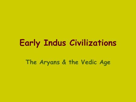 Early Indus Civilizations The Aryans & the Vedic Age.