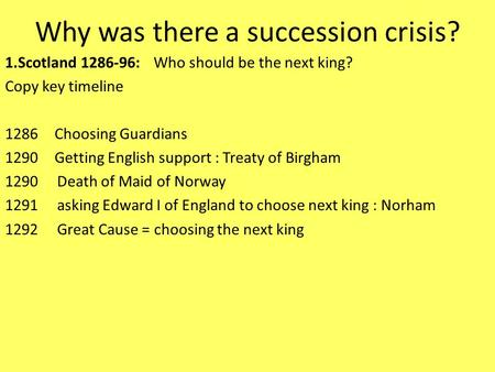 Why was there a succession crisis? 1.Scotland 1286-96: Who should be the next king? Copy key timeline 1286Choosing Guardians 1290Getting English support.