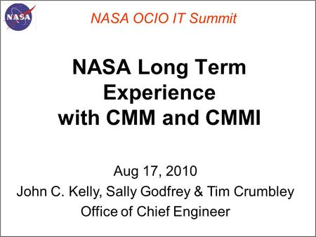 NASA Long Term Experience with CMM and CMMI NASA OCIO IT Summit Aug 17, 2010 John C. Kelly, Sally Godfrey & Tim Crumbley Office of Chief Engineer.